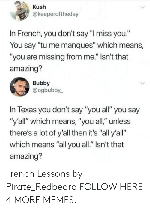 """kush: Kush  @keeperoftheday  In French, you don't say """"I miss you.""""  You say """"tu me manques"""" which means,  """"you are missing from me."""" Isn't that  amazing?  Bubby  @ogbubby  In Texas you don't say """"you all"""" you say  """"y'all"""" which means, """"you all,"""" unless  there's a lot of y'all then it's """"all y'all""""  which means """"all you all."""" Isn't that  amazing? French Lessons by Pirate_Redbeard FOLLOW HERE 4 MORE MEMES."""