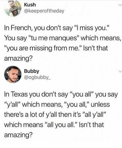 """kush: Kush  @keeperoftheday  In French, you don't say""""l miss you.  You say """"tu me manques"""" which means,  """"you are missing from me."""" Isn't that  amazing?  Bubby  @ogbubby  In Texas you don't say """"you all"""" you say  """"y'all"""" which means, """"you all,"""" unless  there's a lot of y'all then it's """"all y'all""""  which means """"all you all."""" Isn't that  amazing?"""