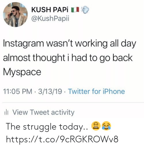kush: KUSH PAPİ 11  @KushPapii  Instagram wasn't working all day  almost thought i had to go back  Myspace  11:05 PM 3/13/19 Twitter for iPhone  ll View Tweet activity The struggle today.. 😩😂 https://t.co/9cRGKROWv8