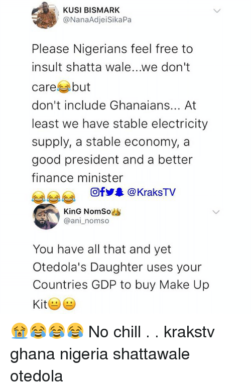 Chill, Finance, and Memes: KUSI BISMARK  @NanaAdjeiSikaPa  Please Nigerians feel free to  insult shatta wale...we don't  care but  don't include Ghanaians... At  least we have stable electricity  supply, a stable economy, a  good president and a better  finance minister  @f步皋@KraksTV  KinG NomSo  @ani_nomso  You have all that and yet  Otedola's Daughter uses your  Countries GDP to buy Make Up 😭😂😂😂 No chill . . krakstv ghana nigeria shattawale otedola