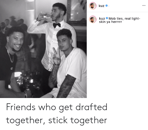 mob: kuz  kuz Mob ties, real light-  skin ya herrrrr Friends who get drafted together, stick together