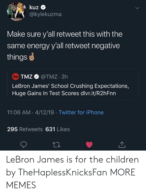 Children, Dank, and Energy: kuz  @kylekuzma  Make sure y'all retweet this with the  same energy y'all retweet negative  things  TMZ @TMZ 3h  LeBron James' School Crushing Expectations,  Huge Gains In Test Scores dlvr.it/R2hFnn  IMZ  11:06 AM 4/12/19 Twitter for iPhone  295 Retweets 631 Likes LeBron James is for the children by TheHaplessKnicksFan MORE MEMES