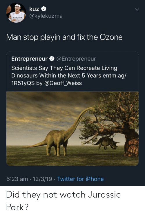 Entrepreneur: kuz  @kylekuzma  Man stop playin and fix the Ozone  Entrepreneur @Entrepreneur  Scientists Say They Can Recreate Living  Dinosaurs Within the Next 5 Years entm.ag/  1R51yQS by @Geoff_Weiss  6:23 am 12/3/19 Twitter for iPhone Did they not watch Jurassic Park?