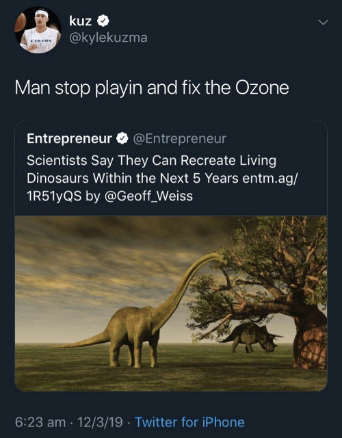 Entrepreneur: kuz  @kylekuzma  Man stop playin and fix the Ozone  Entrepreneur @Entrepreneur  Scientists Say They Can Recreate Living  Dinosaurs Within the Next 5 Years entm.ag/  1R51yQS by @Geoff_Weiss  6:23 am 12/3/19 Twitter for iPhone