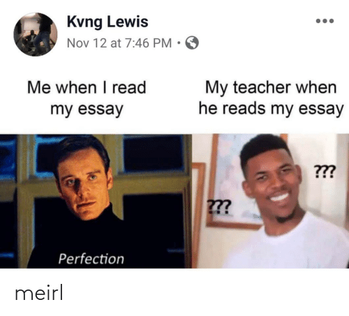 When He: Kvng Lewis  Nov 12 at 7:46 PM • O  Me when I read  My teacher when  he reads my essay  my essay  ???  ??  Perfection meirl