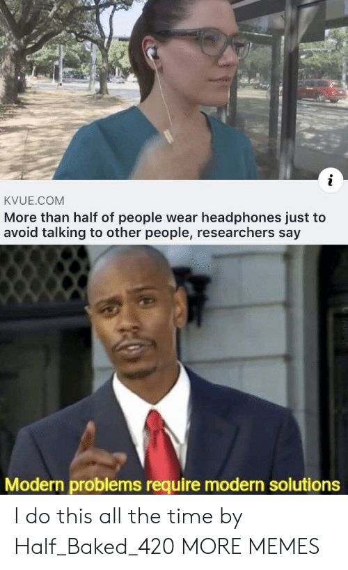 Baked: KVUE.COM  More than half of people wear headphones just to  avoid talking to other people, researchers say  Modern problems require modern solutions I do this all the time by Half_Baked_420 MORE MEMES