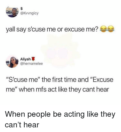 "Blackpeopletwitter, Funny, and Time: @Kvvngicy  yall say s'cuse me or excuse me?  Aliyah  @hernamelee  ""S'cuse me"" the first time and ""Excuse  me"" when mfs act like they cant hear"