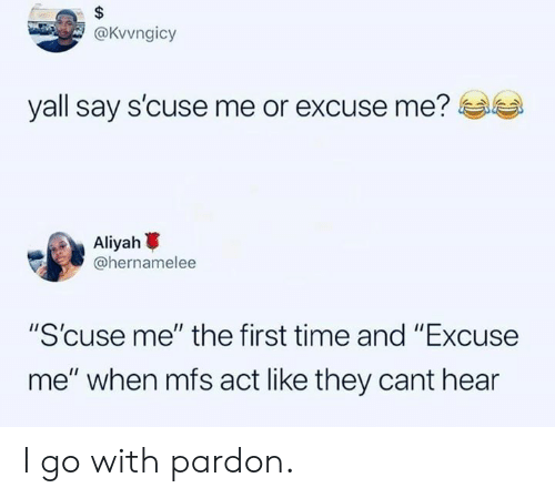 """Dank, Time, and 🤖: @Kvvngicy  yall say s'cuse me or excuse me?  scuse me or excuse me?  Aliyah  @hernamelee  """"S'cuse me"""" the first time and """"Excuse  me"""" when mfs act like they cant hear I go with pardon."""