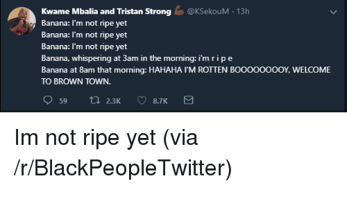 Blackpeopletwitter, Banana, and Strong: Kwame Mbalia and Tristan Strong@KSekouM 13h  Banana: I'm not ripe yet  nana: I'm not ripe yet  Banana: I'm not ripe yet  Banana, whispering at 3am in the morning: i'm ripe  Banana at 8am that morning: HAHAHA I'M ROTTEN BooooooooY, WELCOME  TO BROWN TOWN. Im not ripe yet (via /r/BlackPeopleTwitter)