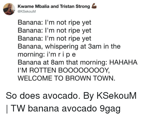 9gag, Memes, and Avocado: Kwame Mbalia and Tristan Strong &  @KSekouM  Banana: I'm not ripe yet  Banana: l'm not ripe yet  Banana: l'm not ripe yet  Banana, whispering at 3am in the  morning: i'm ripe  Banana at 8am that morning: HAHAHA  I'M ROTTEN BOOOOOO0OOY,  WELCOME TO BROWN TOWN. So does avocado. By KSekouM | TW banana avocado 9gag