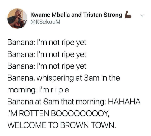 Strongly: Kwame Mbalia and Tristan Strong  @KSekouM  Banana: I'm not ripe yet  Banana: I'm not ripe yet  Banana: l'm not ripe yet  Banana, whispering at 3am in the  morning: imripe  Banana at 8am that morning: HAHAHA  I'M ROTTEN BOOOOOOOOY,  WELCOME TO BROWN TOWN.
