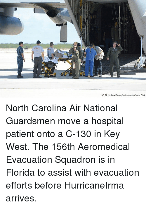 aires: KWFD  NC Air National Guard/Senior Airman Sonia Clark North Carolina Air National Guardsmen move a hospital patient onto a C-130 in Key West. The 156th Aeromedical Evacuation Squadron is in Florida to assist with evacuation efforts before HurricaneIrma arrives.