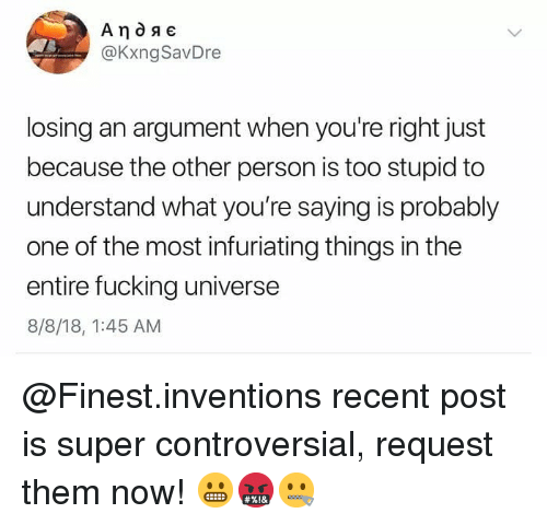 Fucking, Memes, and Controversial: @KxngSavDre  losing an argument when you're right just  because the other person is too stupid to  understand what you're saying is probably  one of the most infuriating things in the  entire fucking universe  8/8/18, 1:45 AM @Finest.inventions recent post is super controversial, request them now! 😬🤬🤐