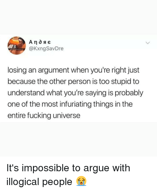 Arguing, Fucking, and Memes: @KxngSavDre  losing an argument when you're right just  because the other person is too stupid to  understand what you're saying is probably  one of the most infuriating things in the  entire fucking universe It's impossible to argue with illogical people 😭