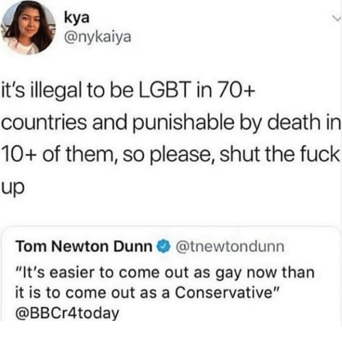 "kya: kya  @nykaiya  it's illegal to be LGBT in 70+  countries and punishable by death in  10+ of them, so please, shut the fuck  up  Tom Newton Dunn @tnewtondunn  ""It's easier to come out as gay now than  it is to come out as a Conservative""  @BBCr4today"