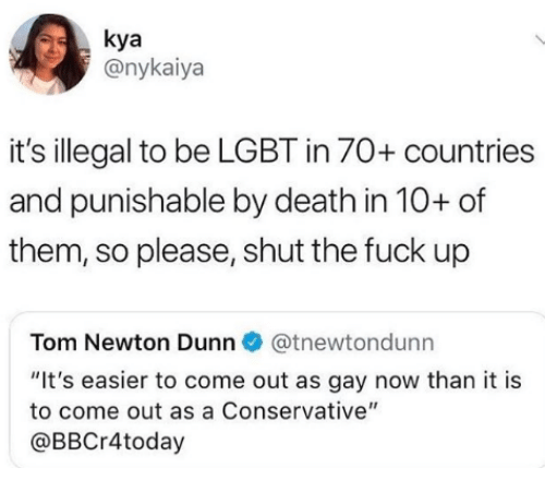 """kya: kya  @nykaiya  it's illegal to be LGBT in 70+ countries  and punishable by death in 10+ of  them, so please, shut the fuck up  Tom Newton Dunn@tnewtondunn  """"It's easier to come out as gay now than it is  to come out as a Conservative""""  @BBCr4today"""