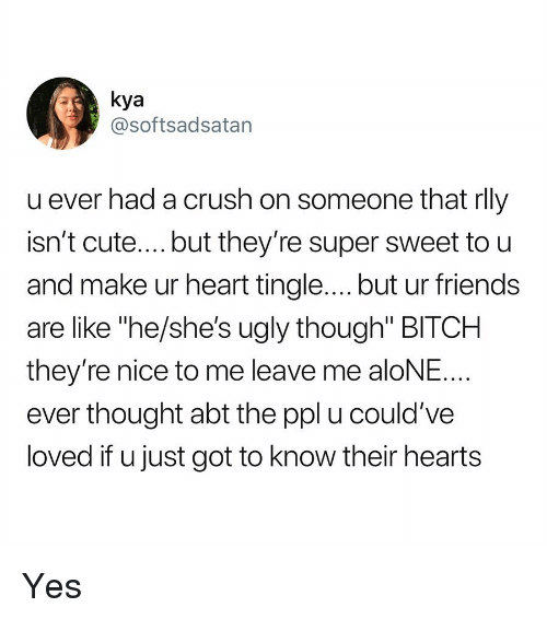"""kya: kya  @softsadsatan  u ever had a crush on someone tnat rll)y  isn't cute....but they're super sweet to u  and make ur heart tingle.... but ur friends  are like """"he/she's ugly though"""" BITCH  they're nice to me leave me aloNE  ever thought abt the ppl u could've  loved if u just got to know their hearts Yes"""