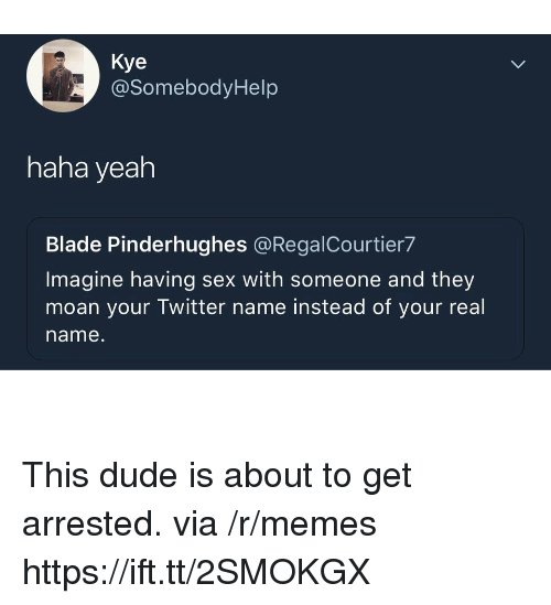 Blade, Dude, and Memes: Kye  @SomebodyHelp  haha yeah  Blade Pinderhughes @RegalCourtier7  Imagine having sex with someone and they  moan your Twitter name instead of your real  name. This dude is about to get arrested. via /r/memes https://ift.tt/2SMOKGX