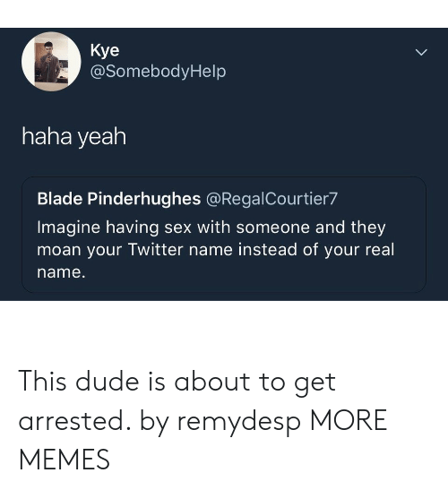 Haha Yeah: Kye  @SomebodyHelp  haha yeah  Blade Pinderhughes @RegalCourtier7  Imagine having sex with someone and they  moan your Twitter name instead of your real  name. This dude is about to get arrested. by remydesp MORE MEMES
