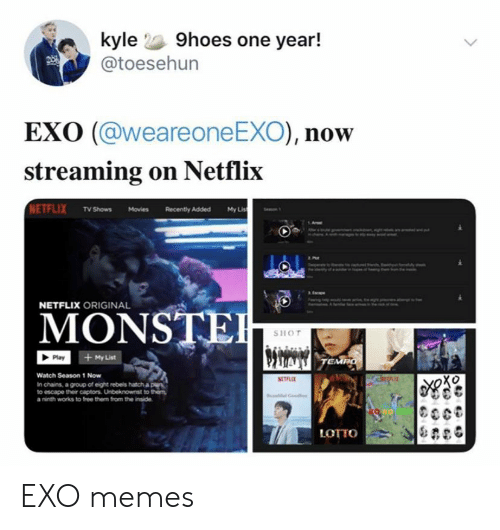 hatch: kyle 9hoes one year!  @toesehun  EXO (@weareone EXO), now  streaming on Netflix  NETFLIX TV Shows Movies  My Lis  Recently Added  NETFLIX ORIGINAL  MONSTE  SHOT  + My List  Play  TEMPO  Watch Season 1 Now  RETLE  In chains, a group of eight rebels hatch a ple  to escape their captors. Unbeknownst to them  a ninth works to free them from the inside  LOTTO EXO memes