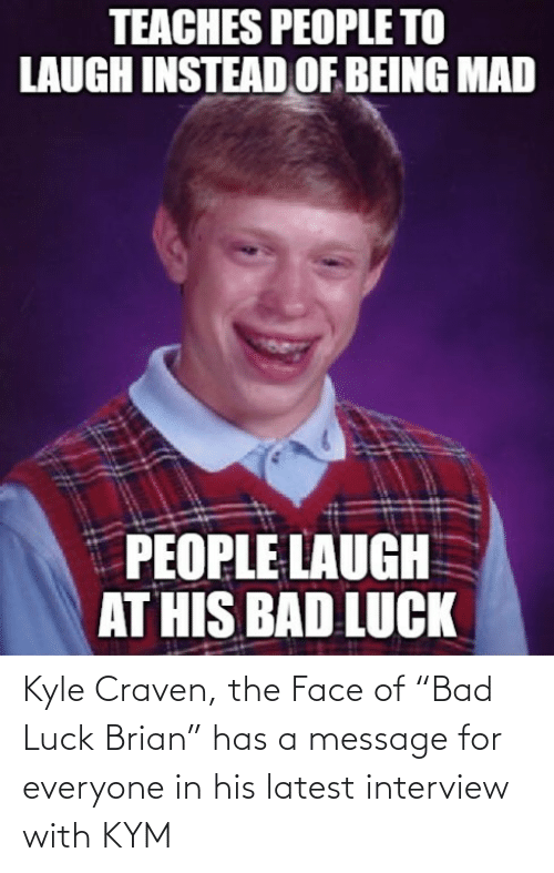 "the face: Kyle Craven, the Face of ""Bad Luck Brian"" has a message for everyone in his latest interview with KYM"