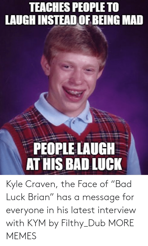 "the face: Kyle Craven, the Face of ""Bad Luck Brian"" has a message for everyone in his latest interview with KYM by Filthy_Dub MORE MEMES"
