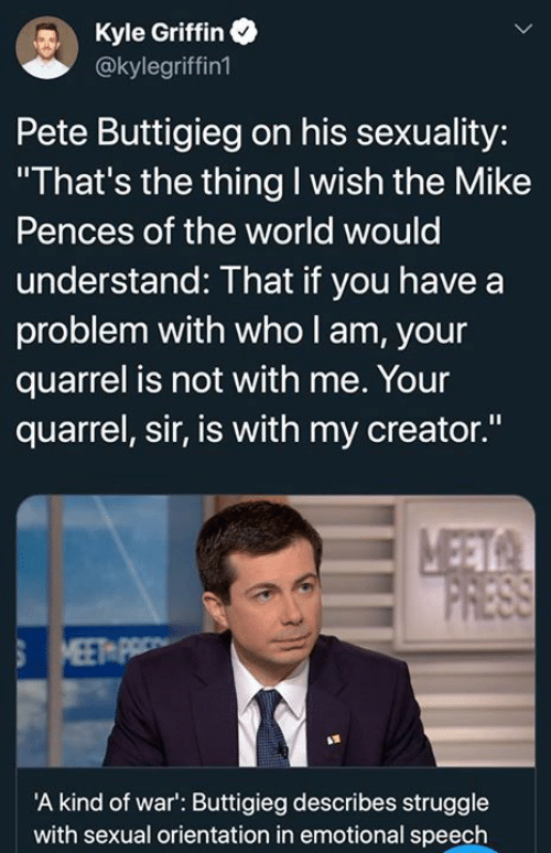 "Dank, Struggle, and World: Kyle Griffin  @kylegriffin1  Pete Buttigieg on his sexuality:  ""That's the thing I wish the Mike  Pences of the world would  understand: That if you have a  problem with who l am, your  quarrel is not with me. Your  quarrel, sir, is with my creator.""  A kind of war': Buttigieg describes struggle  with sexual orientation in emotional speech"