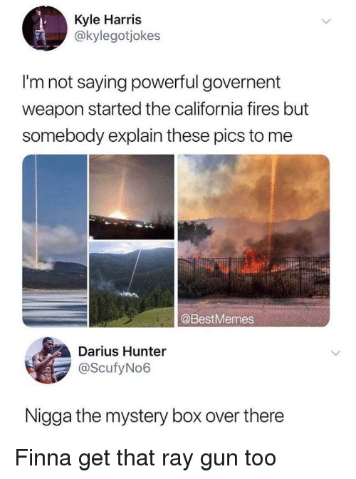 darius: Kyle Harris  @kylegotjokes  I'm not saying powerful governent  weapon started the california fires but  somebody explain these pics to me  @BestMemes  Darius Hunter  @ScufyNo6  Nigga the mystery box over there Finna get that ray gun too