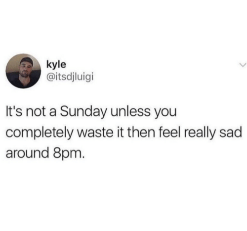 Sunday, Sad, and A Sunday: kyle  @itsdjluigi  It's not a Sunday unless you  completely waste it then feel really sad  around 8prm