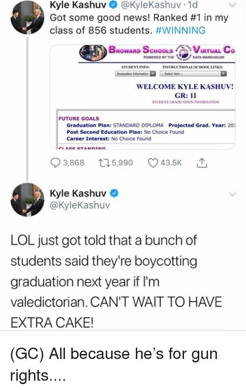Warehouse: Kyle Kashuv @KyleKashuv 1d  Got some good news! Ranked #1 in my  class of 856 students. #WINNING  BROWARD SCHOOLS CVIRTUAL Co  POWERED BY THEDATA WAREHOUSE  STUDENT INFO  INSTRUCTIONALACHOOL LINKS:  WELCOME KYLE KASHUV!  GR: 11  STUDENT GRADUATION INFORMATION  FUTURE GOALS  Graduation Plan: STANDARD DIPLOMA Projected Grad. Year: 201  Post Second Education Plan: No Choice Found  Career Interest: No Choice Found  93868 t15,990 43.5K  3,868  5,990  Kyle Kashuv  @kyleKashuv  LOL just got told that a bunch of  students said they're boycotting  graduation next year if I'm  valedictorian. CAN'T WAIT TO HAVE  EXTRA CAKE! (GC) All because he's for gun rights....