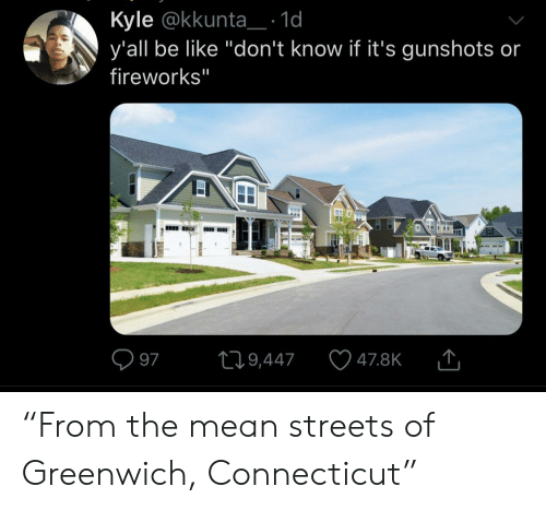 "Be Like, Streets, and Connecticut: Kyle @kkunta_: 1d  y'all be like ""don't know if it's gunshots or  fireworks""  L19,447  97  47.8K  EI ""From the mean streets of Greenwich, Connecticut"""
