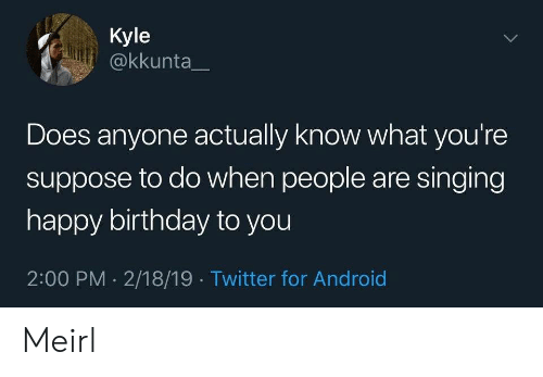 Android, Birthday, and Singing: Kyle  @kkunta  Does anyone actually know what you're  suppose to do when people are singing  happy birthday to you  2:00 PM 2/18/19 Twitter for Android  > Meirl
