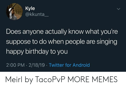 happy birthday to you: Kyle  @kkunta  Does anyone actually know what you're  suppose to do when people are singing  happy birthday to you  2:00 PM 2/18/19 Twitter for Android  > Meirl by TacoPvP MORE MEMES