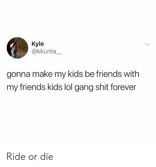 Gonna Make: Kyle  @kkunta  gonna make my kids be friends with  my friends kids lol gang shit forever Ride or die