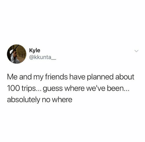 me and my friends: Kyle  @kkunta_  Me and my friends have planned about  100 trips... guess where we've been..  absolutely no where