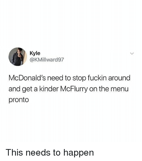 On The Menu: Kyle  @KMillward97  McDonald's need to stop fuckin around  and get a kinder McFlurry on the menu  pronto This needs to happen