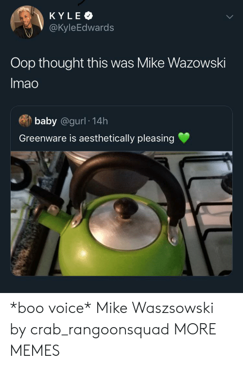 oop: KYLE  @KyleEdwards  Oop thought this was Mike Wazowski  Imao  baby @gurl 14h  Greenware is aesthetically pleasing *boo voice* Mike Waszsowski by crab_rangoonsquad MORE MEMES