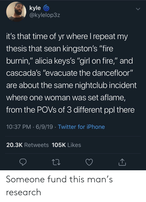 "Nightclub: kyle  @kylelop3z  it's that time of yr where I repeat my  thesis that sean kingston's ""fire  burnin,"" alicia keys's ""girl on fire,"" and  cascada's ""evacuate the dancefloor""  are about the same nightclub incident  where one woman was set aflame,  from the POVS of 3 different ppl there  10:37 PM 6/9/19 Twitter for iPhone  20.3K Retweets 105K Likes Someone fund this man's research"