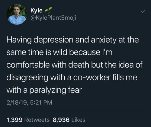 Comfortable, Anxiety, and Death: Kyle  @KylePlantEmoji  Having depression and anxiety at the  same time is wild because I'm  comfortable with death but the idea of  disagreeing with a co-worker fills me  with a paralyzing fear  2/18/19, 5:21 PM  1,399 Retweets 8,936 Likes