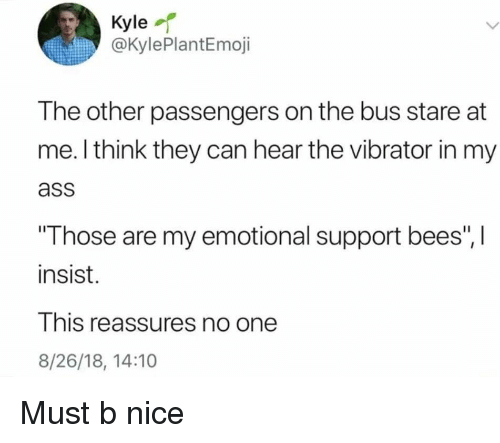 "Ass, Vibrator, and Dank Memes: Kyle  @KylePlantEmoji  The other passengers on the bus stare at  me. l think they can hear the vibrator in my  ass  Those are my emotional support bees"", I  insist.  This reassures no one  8/26/18, 14:10 Must b nice"