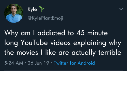 Android, Movies, and Twitter: Kyle  @KylePlantEmoji  Why am I addicted to 45 minute  long YouTube videos explaining why  the movies I like are actually terrible  5:24 AM 26 Jun 19 Twitter for Android Why do I do this to myself?
