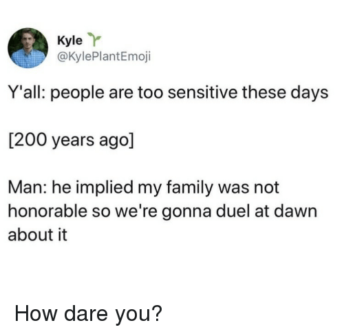 duel: Kyle  @KylePlantEmoji  Y'all: people are too sensitive these days  [200 years ago]  Man: he implied my family was not  honorable so we're gonna duel at dawn  about it How dare you?
