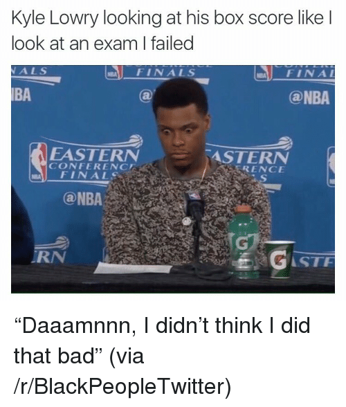 stf: Kyle Lowry looking at his box score like l  look at an exam I failed  ALS  FINALS  FINA  BA  @NBA  EASTERN  CONFERENC  ASTERN  RENCE  FINALS  RN  STF <p>&ldquo;Daaamnnn, I didn&rsquo;t think I did that bad&rdquo; (via /r/BlackPeopleTwitter)</p>