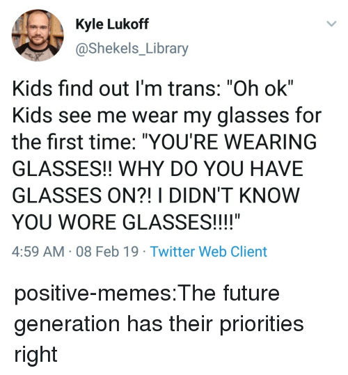 """Future, Memes, and Tumblr: Kyle Lukoff  @Shekels_Library  Kids find out I'm trans: """"Oh ok""""  Kids see me wear my glasses for  the first time: """"YOU'RE WEARING  GLASSES!! WHY DO YOU HAVE  GLASSES ON?! I DIDN'T KNOW  YOU WORE GLASSES!!!!""""  4:59 AM 08 Feb 19 Twitter Web Client positive-memes:The future generation has their priorities right"""