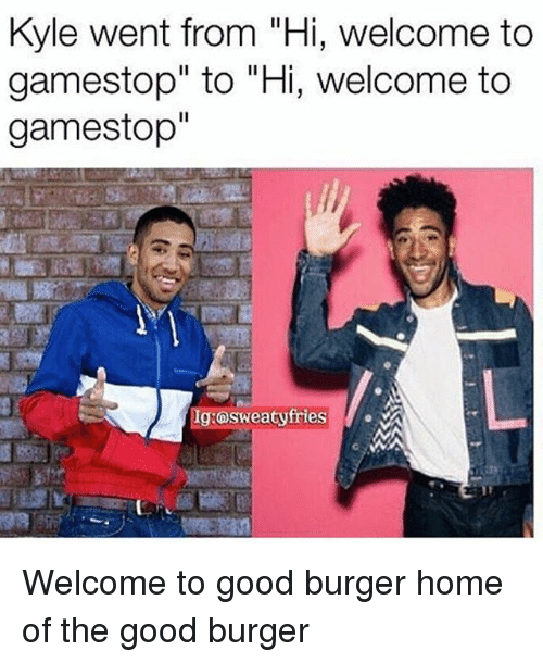 "Good Burger: Kyle went from ""Hi, welcome to  gamestop"" to ""Hi, welcome to  gamestop""  Ig:osweatyfries Welcome to good burger home of the good burger"