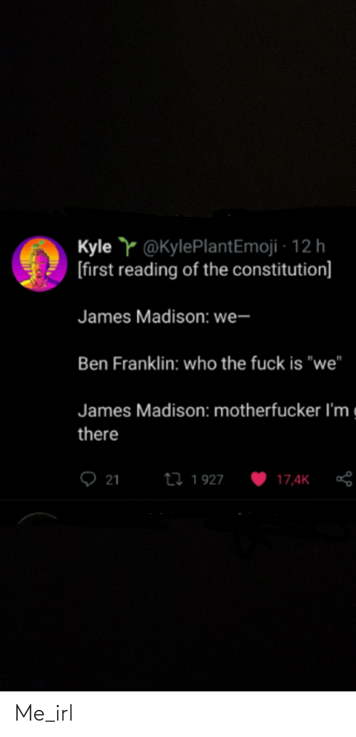 "Ben Franklin: Kyle Y @KylePlantEmoji · 12 h  [first reading of the constitution]  James Madison: we-  Ben Franklin: who the fuck is ""we""  James Madison: motherfucker l'm g  there  ♡ 21  27 1927  17,4K Me_irl"