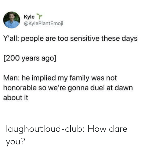 duel: Kyle Y  @KylePlantEmoji  Y'all: people are too sensitive these days  [200 years ago]  Man: he implied my family was not  honorable so we're gonna duel at dawn  about it laughoutloud-club:  How dare you?