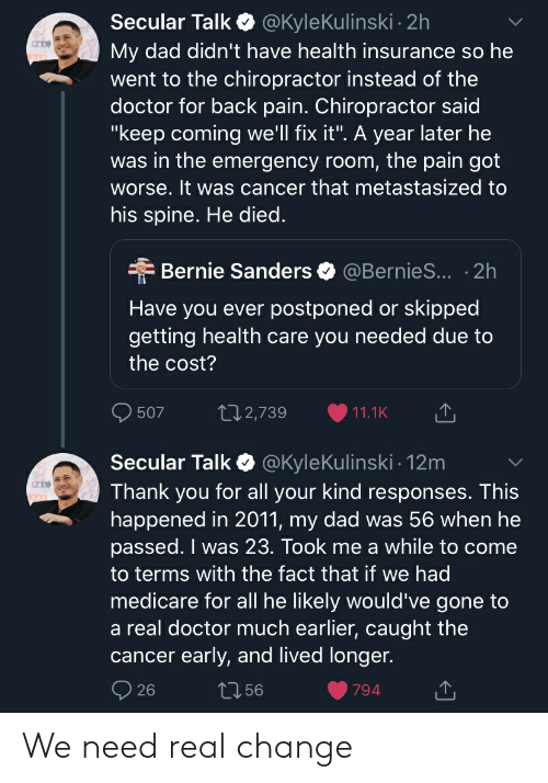 """Bernie Sanders, Dad, and Doctor: @KyleKulinski 2h  Secular Talk  My dad didn't have health insurance so he  went to the chiropractor instead of the  doctor for back pain. Chiropractor said  """"keep coming we'll fix it"""". A year later he  was in the emergency room, the pain got  worse. It was cancer that metastasized to  his spine. He died.  Bernie Sanders  @BernieS... · 2h  Have you ever postponed or skipped  getting health care you needed due to  the cost?  272,739  507  11.1K  Secular Talk O @KyleKulinski - 12m  Thank you for all your kind responses. This  happened in 2011, my dad was 56 when he  passed. I was 23. Took me a while to come  to terms with the fact that if we had  medicare for all he likely would've gone to  a real doctor much earlier, caught the  cancer early, and lived longer.  27 56  26  794 We need real change"""
