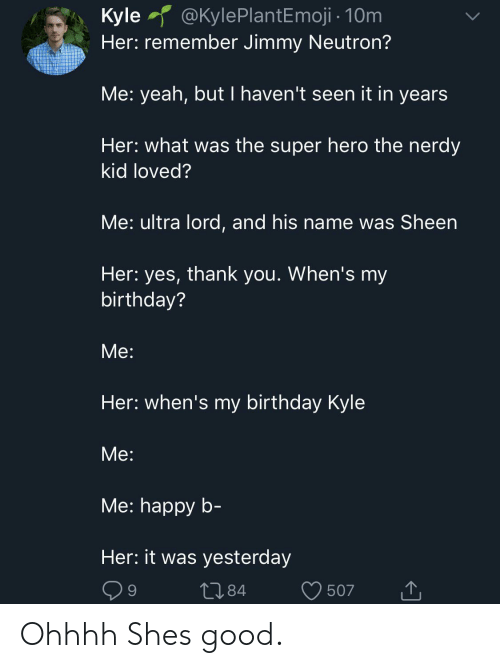 Birthday, Yeah, and Ultra Lord: @KylePlantEmoji 10m  Kyle  Her: remember Jimmy Neutron?  Me: yeah, but I haven't seen it in years  Her: what was the super hero the nerdy  kid loved?  Me: ultra lord, and his name was Sheen  Her: yes, thank you. When's my  birthday?  Мe:  Her: when's my birthday Kyle  Мe:  Мe: happy b-  Her: it was yesterday  L84  9  507 Ohhhh Shes good.