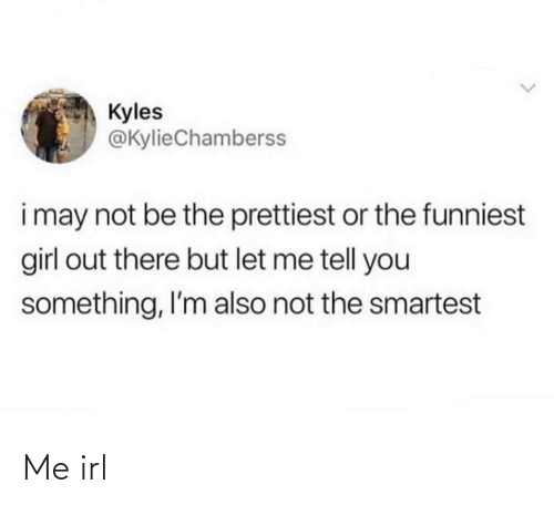 Girl: Kyles  @KylieChamberss  i may not be the prettiest or the funniest  girl out there but let me tell you  something, I'm also not the smartest Me irl